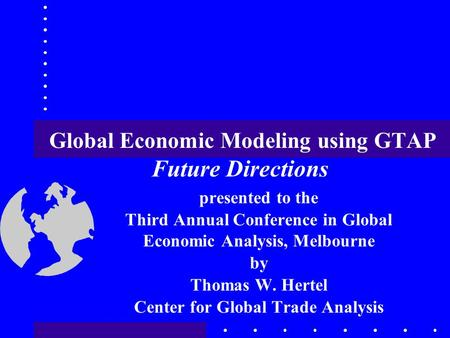 Global Economic Modeling using GTAP Future Directions presented to the Third Annual Conference in Global Economic Analysis, Melbourne by Thomas W. Hertel.
