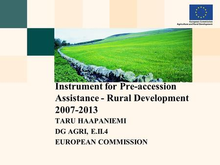 TARU HAAPANIEMI DG AGRI, E.II.4 EUROPEAN COMMISSION Instrument for Pre-accession Assistance - Rural Development 2007-2013.