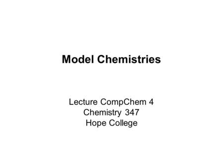 Model Chemistries Lecture CompChem 4 Chemistry 347 Hope College.