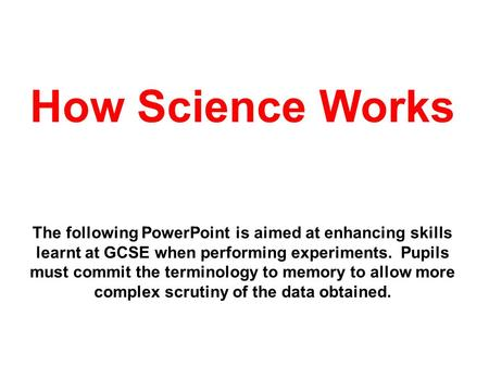 How Science Works The following PowerPoint is aimed at enhancing skills learnt at GCSE when performing experiments. Pupils must commit the terminology.