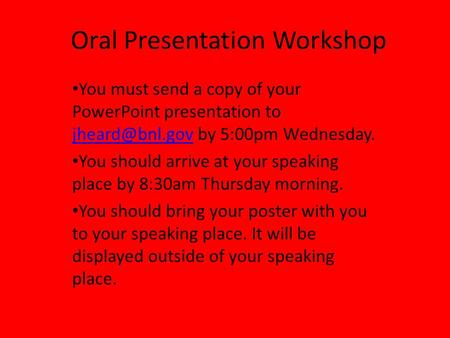 Oral Presentation Workshop You must send a copy of your PowerPoint presentation to by 5:00pm Wednesday. You should arrive.