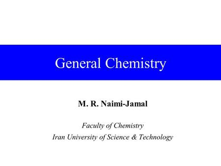 General Chemistry M. R. Naimi-Jamal Faculty of Chemistry Iran University of Science & Technology.