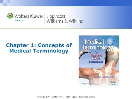 Copyright © 2011 Wolters Kluwer Health | Lippincott Williams & Wilkins Chapter 1: Concepts of Medical Terminology.