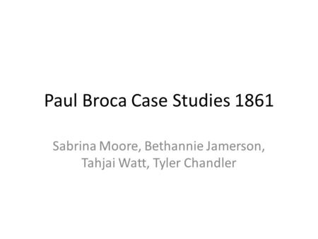 Paul Broca Case Studies 1861 Sabrina Moore, Bethannie Jamerson, Tahjai Watt, Tyler Chandler.