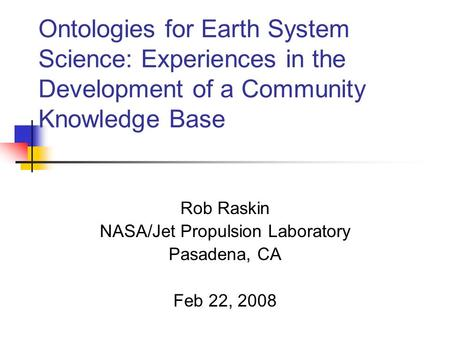 Ontologies for Earth System Science: Experiences in the Development of a Community Knowledge Base Rob Raskin NASA/Jet Propulsion Laboratory Pasadena, CA.