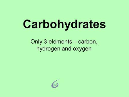 Carbohydrates Only 3 elements – carbon, hydrogen and oxygen.