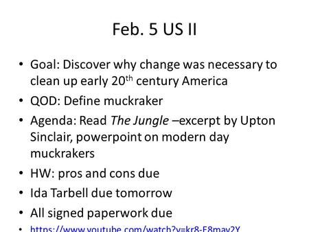 Feb. 5 US II Goal: Discover why change was necessary to clean up early 20 th century America QOD: Define muckraker Agenda: Read The Jungle –excerpt by.