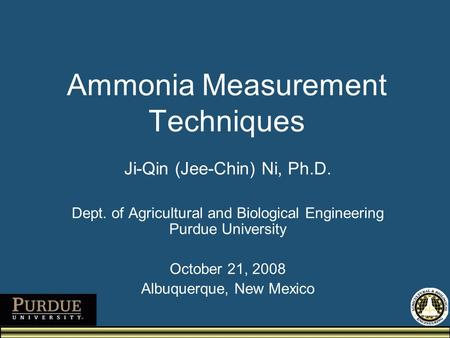 Ammonia Measurement Techniques Ji-Qin (Jee-Chin) Ni, Ph.D. Dept. of Agricultural and Biological Engineering Purdue University October 21, 2008 Albuquerque,