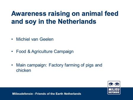 Awareness raising on animal feed and soy in the Netherlands Milieudefensie - Friends of the Earth Netherlands Awareness raising on animal feed and soy.