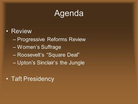 "Agenda Review –Progressive Reforms Review –Women's Suffrage –Roosevelt's ""Square Deal"" –Upton's Sinclair's the Jungle Taft Presidency."