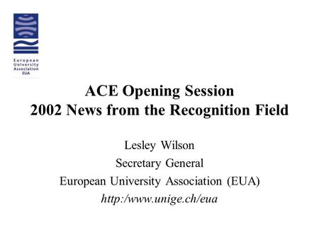 ACE Opening Session 2002 News from the Recognition Field Lesley Wilson Secretary General European University Association (EUA)