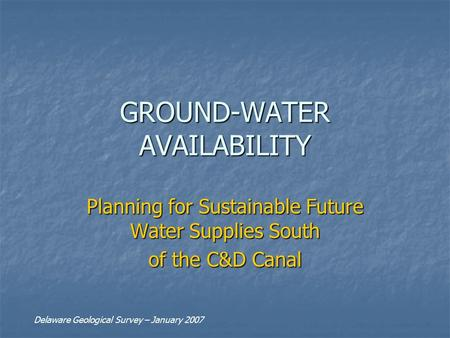 GROUND-WATER AVAILABILITY Planning for Sustainable Future Water Supplies South of the C&D Canal Delaware Geological Survey – January 2007.