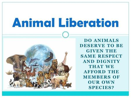 DO ANIMALS DESERVE TO BE GIVEN THE SAME RESPECT AND DIGNITY THAT WE AFFORD THE MEMBERS OF OUR OWN SPECIES? Animal Liberation.