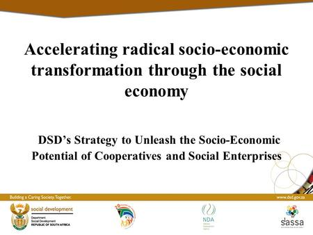 Accelerating radical socio-economic transformation through the social economy DSD's Strategy to Unleash the Socio-Economic Potential of Cooperatives and.