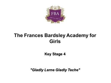 The Frances Bardsley Academy for Girls Key Stage 4 Gladly Lerne Gladly Teche