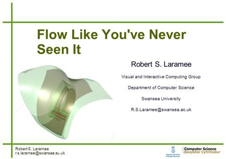 Robert S. Laramee 1  1 Flow Like You've Never Seen It Robert S. Laramee Visual and Interactive Computing.