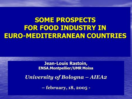 SOME PROSPECTS FOR FOOD INDUSTRY IN EURO-MEDITERRANEAN COUNTRIES Jean-Louis Rastoin, ENSA.Montpellier/UMR Moisa University of Bologna – AIEA2 – february,