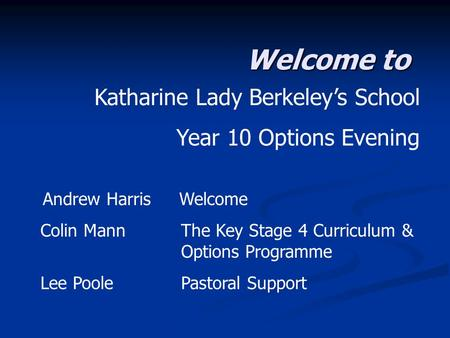 Welcome to Katharine Lady Berkeley's School Year 10 Options Evening Andrew Harris Welcome Colin Mann The Key Stage 4 Curriculum & Options Programme Lee.