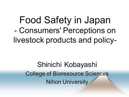 Food Safety in Japan - Consumers' Perceptions on livestock products and policy- Shinichi Kobayashi College of Bioresource Sciences Nihon University.