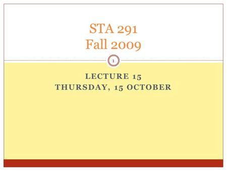 LECTURE 15 THURSDAY, 15 OCTOBER STA 291 Fall 2009 1.