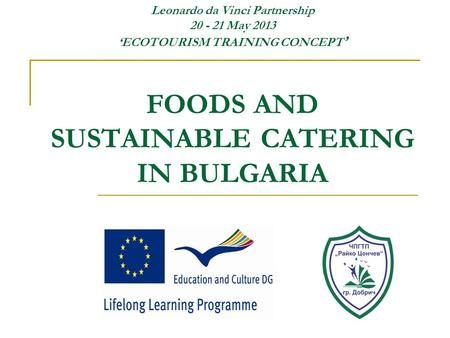 Leonardo da Vinci Partnership 20 - 21 May 2013 'ECOTOURISM TRAINING CONCEPT ' FOODS AND SUSTAINABLE CATERING IN BULGARIA.