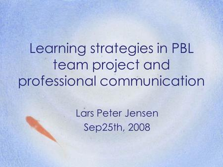 Learning strategies in PBL team project and professional communication Lars Peter Jensen Sep25th, 2008.