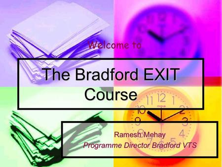 The Bradford EXIT Course Ramesh Mehay Programme Director Bradford VTS Welcome to.