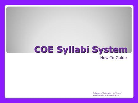 COE Syllabi System How-To Guide College of Education Office of Assessment & Accreditation.