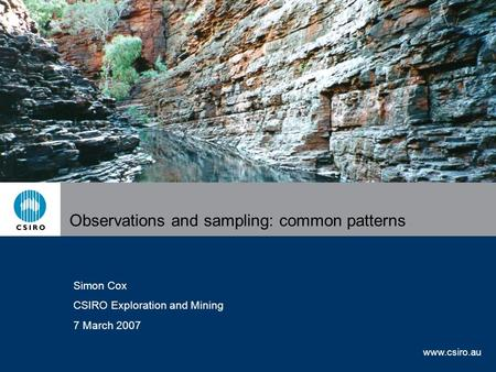 Www.csiro.au Observations and sampling: common patterns Simon Cox CSIRO Exploration and Mining 7 March 2007.