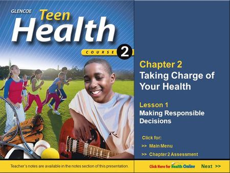 Chapter 2 Taking Charge of Your Health >> Main Menu Next >> >> Chapter 2 Assessment Click for: Lesson 1 Making Responsible Decisions Teacher's notes are.