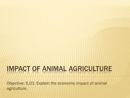 Objective: 5.01: Explain the economic impact of animal agriculture.