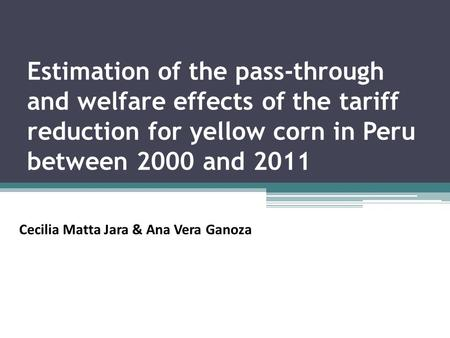Estimation of the pass-through and welfare effects of the tariff reduction for yellow corn in Peru between 2000 and 2011 Cecilia Matta Jara & Ana Vera.