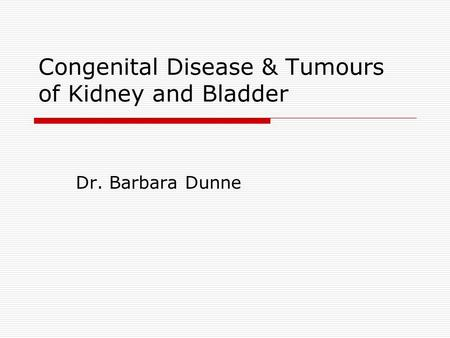 Congenital Disease & Tumours of Kidney and Bladder Dr. Barbara Dunne.