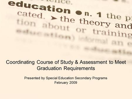 Coordinating Course of Study & Assessment to Meet Graduation Requirements Presented by Special Education Secondary Programs February 2009.