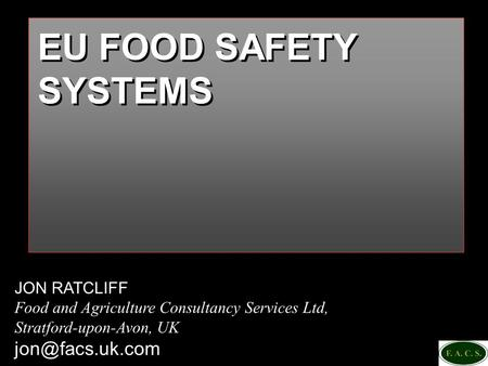 JON RATCLIFF Food and Agriculture Consultancy Services Ltd, Stratford-upon-Avon, UK EU FOOD SAFETY SYSTEMS.