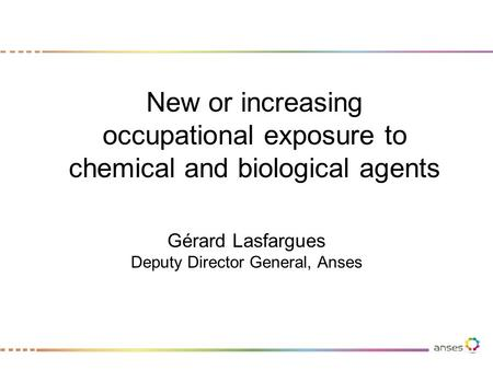 New or increasing occupational exposure to chemical and biological agents Gérard Lasfargues Deputy Director General, Anses.