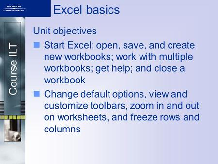 Course ILT Excel basics Unit objectives Start Excel; open, save, and create new workbooks; work with multiple workbooks; get help; and close a workbook.