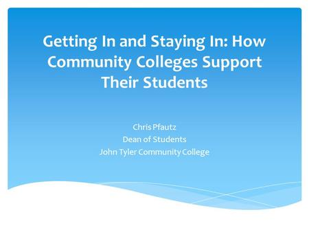 Getting In and Staying In: How Community Colleges Support Their Students Chris Pfautz Dean of Students John Tyler Community College.