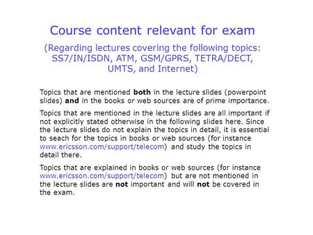 Course content relevant for exam (Regarding lectures covering the following topics: SS7/IN/ISDN, ATM, GSM/GPRS, TETRA/DECT, UMTS, and Internet) Topics.