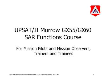 1 GX55 SAR Functions Course Last modified 21-Oct-15 by Chip Fleming, SM, CAP UPSAT/II Morrow GX55/GX60 SAR Functions Course For Mission Pilots and Mission.