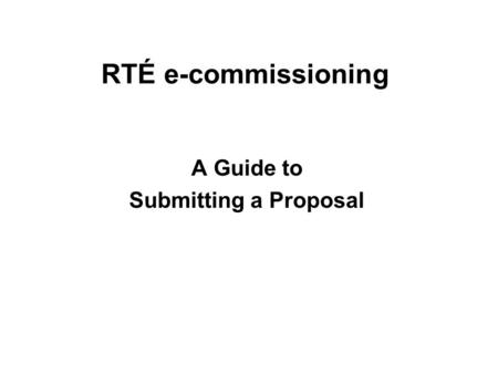 RTÉ e-commissioning A Guide to Submitting a Proposal.