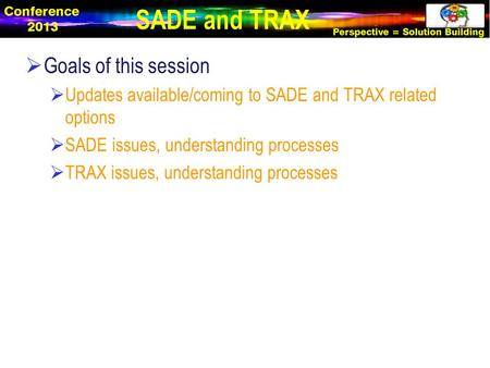  Goals of this session  Updates available/coming to SADE and TRAX related options  SADE issues, understanding processes  TRAX issues, understanding.