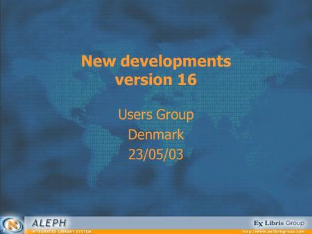 New developments version 16 Users Group Denmark 23/05/03.