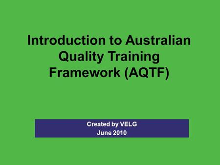 Introduction to Australian Quality Training Framework (AQTF) Created by VELG June 2010.