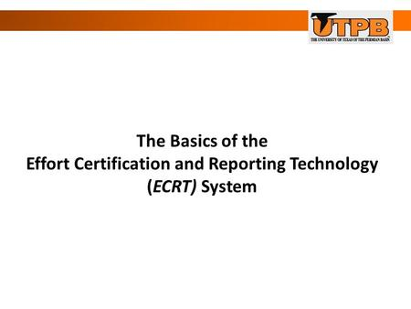 The Basics of the Effort Certification and Reporting Technology (ECRT) System.