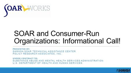 SOAR and Consumer-Run Organizations: Informational Call! PRESENTED BY: SAMHSA SOAR TECHNICAL ASSISTANCE CENTER POLICY RESEARCH ASSOCIATES, INC. UNDER CONTRACT.