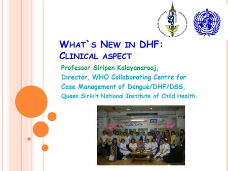 W HAT ` S N EW IN DHF: C LINICAL ASPECT Professor Siripen Kalayanarooj, Director, WHO Collaborating Centre for Case Management of Dengue/DHF/DSS, Queen.