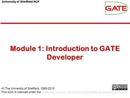 University of Sheffield NLP Module 1: Introduction to GATE Developer © The University of Sheffield, 1995-2010 This work is licenced under the Creative.