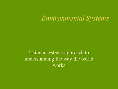 Environmental Systems Using a systems approach to understanding the way the world works.