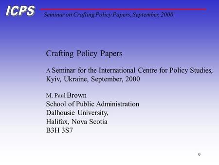 Seminar on Crafting Policy Papers, September, 2000 0 Crafting Policy Papers A Seminar for the International Centre for Policy Studies, Kyiv, Ukraine, September,